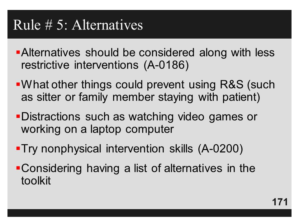 Rule # 5: Alternatives Alternatives should be considered along with less restrictive interventions (A-0186)