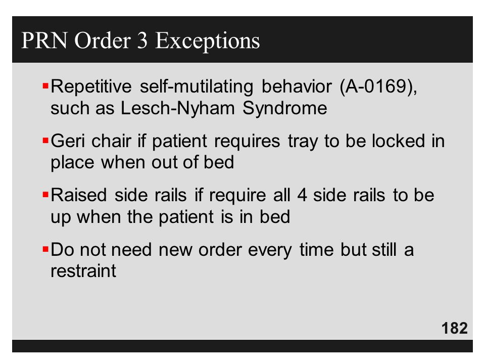 PRN Order 3 Exceptions Repetitive self-mutilating behavior (A-0169), such as Lesch-Nyham Syndrome.