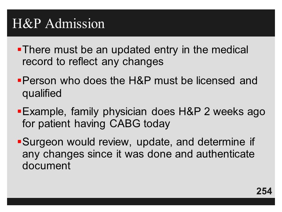 H&P Admission There must be an updated entry in the medical record to reflect any changes. Person who does the H&P must be licensed and qualified.