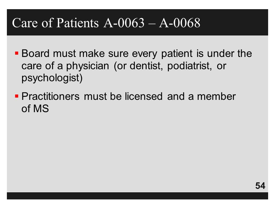 Care of Patients A-0063 – A-0068 Board must make sure every patient is under the care of a physician (or dentist, podiatrist, or psychologist)