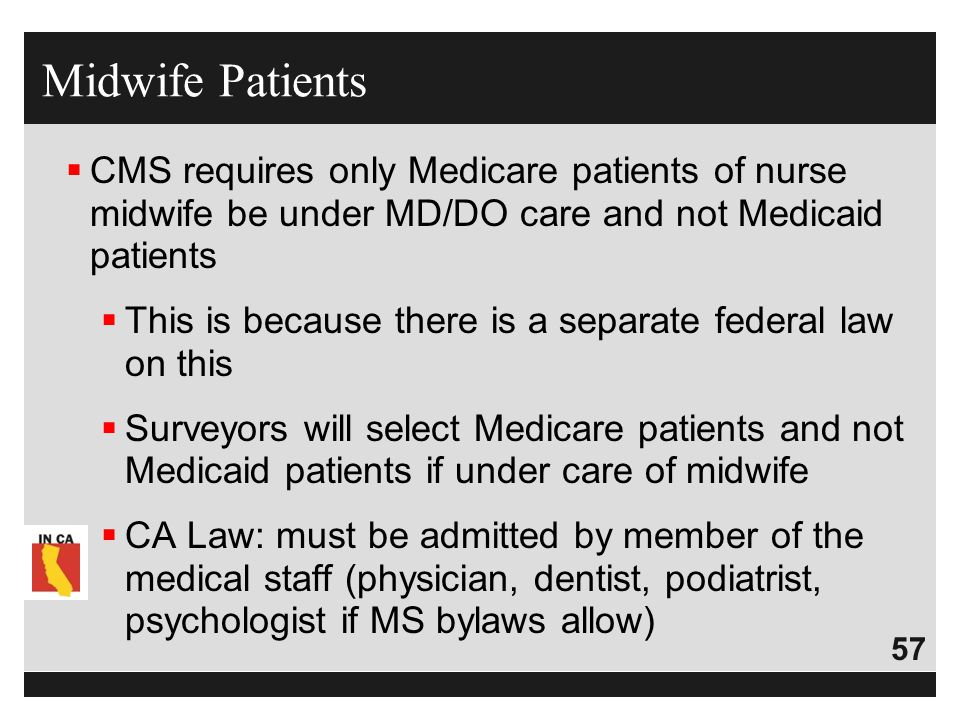 Midwife Patients CMS requires only Medicare patients of nurse midwife be under MD/DO care and not Medicaid patients.