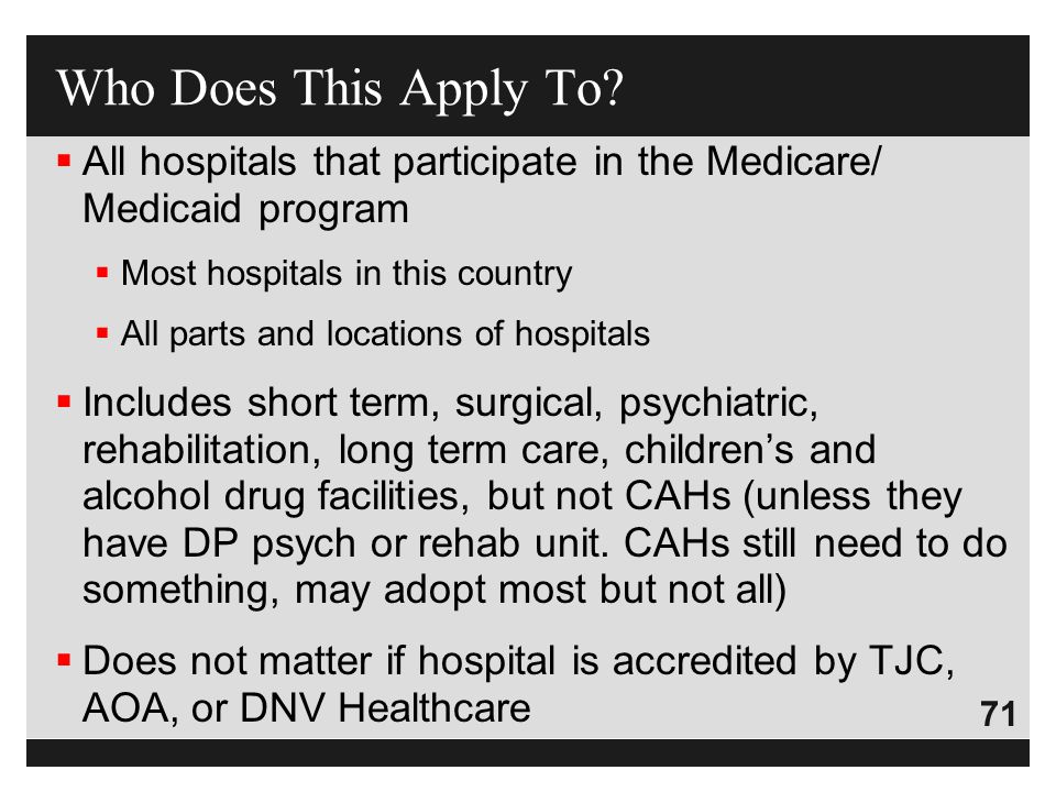 Who Does This Apply To All hospitals that participate in the Medicare/ Medicaid program. Most hospitals in this country.