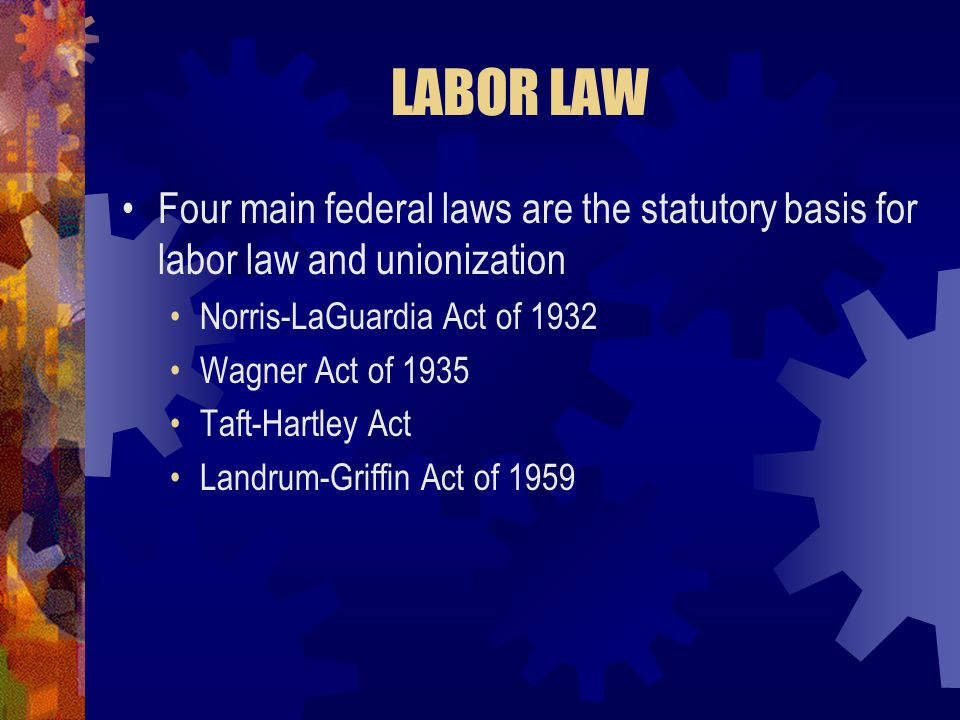 LABOR LAW Four main federal laws are the statutory basis for labor law and unionization. Norris-LaGuardia Act of 1932.