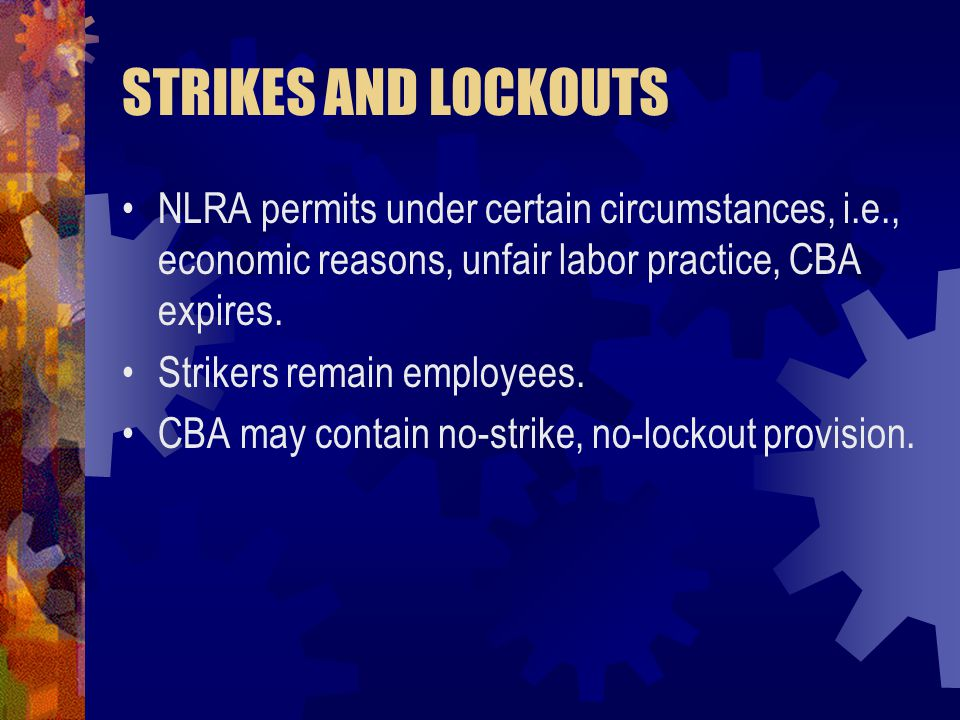 STRIKES AND LOCKOUTS NLRA permits under certain circumstances, i.e., economic reasons, unfair labor practice, CBA expires.