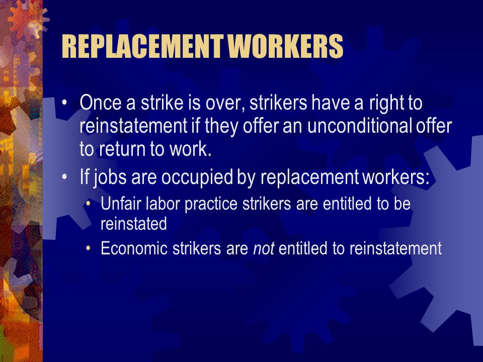 REPLACEMENT WORKERS Once a strike is over, strikers have a right to reinstatement if they offer an unconditional offer to return to work.