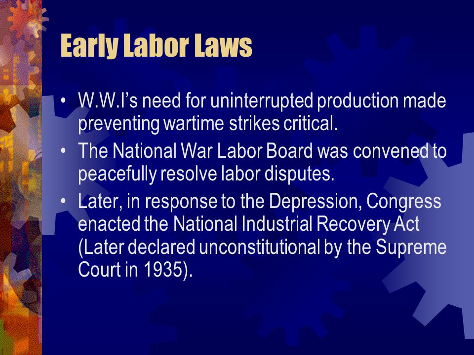 Early Labor Laws W.W.I's need for uninterrupted production made preventing wartime strikes critical.