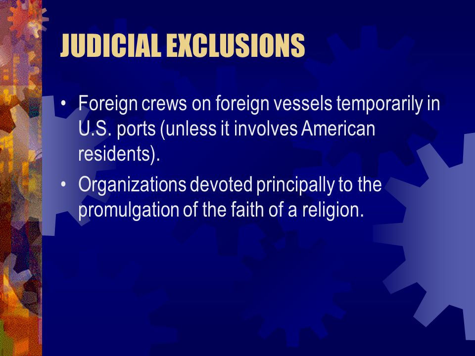 JUDICIAL EXCLUSIONS Foreign crews on foreign vessels temporarily in U.S. ports (unless it involves American residents).