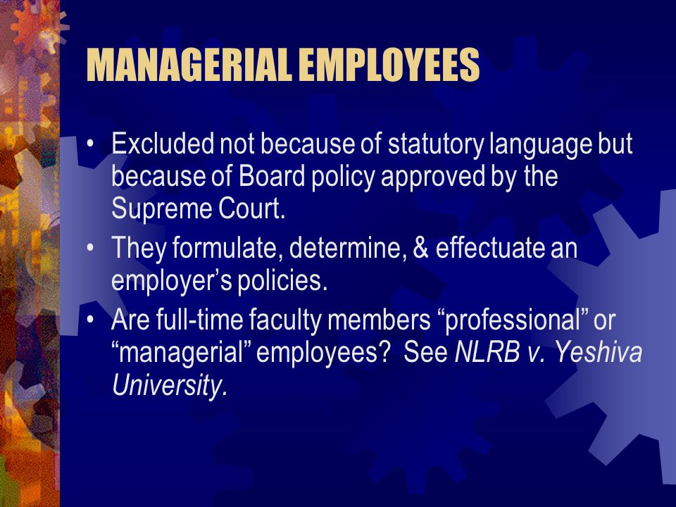 MANAGERIAL EMPLOYEES Excluded not because of statutory language but because of Board policy approved by the Supreme Court.