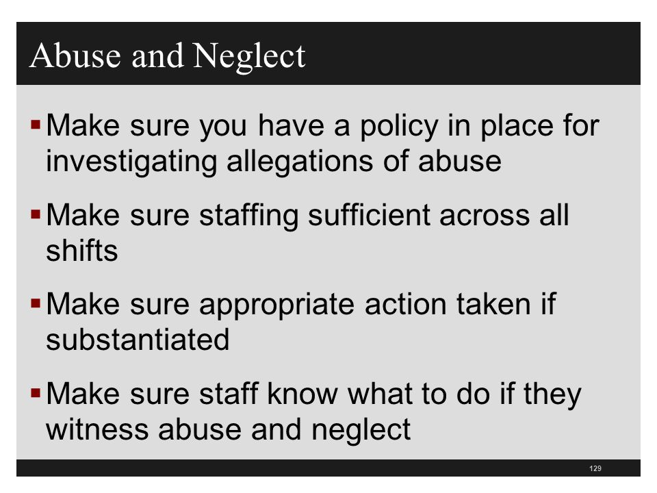 Abuse and Neglect Make sure you have a policy in place for investigating allegations of abuse. Make sure staffing sufficient across all shifts.