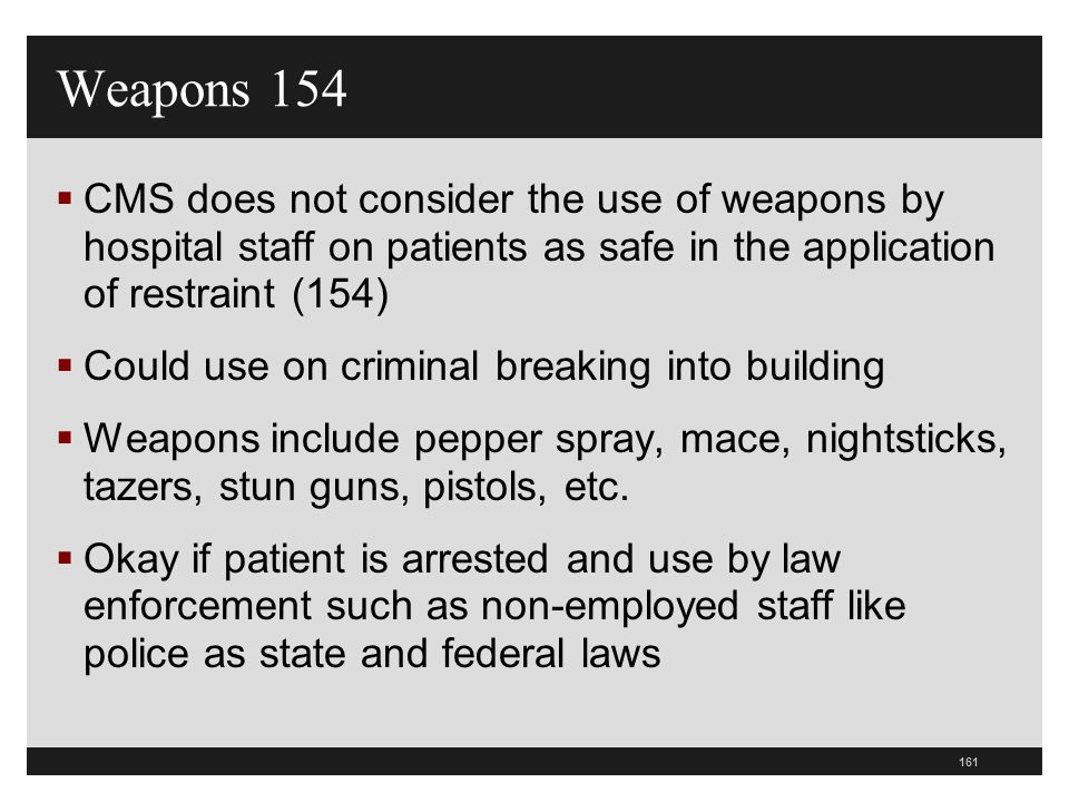 Weapons 154 CMS does not consider the use of weapons by hospital staff on patients as safe in the application of restraint (154)