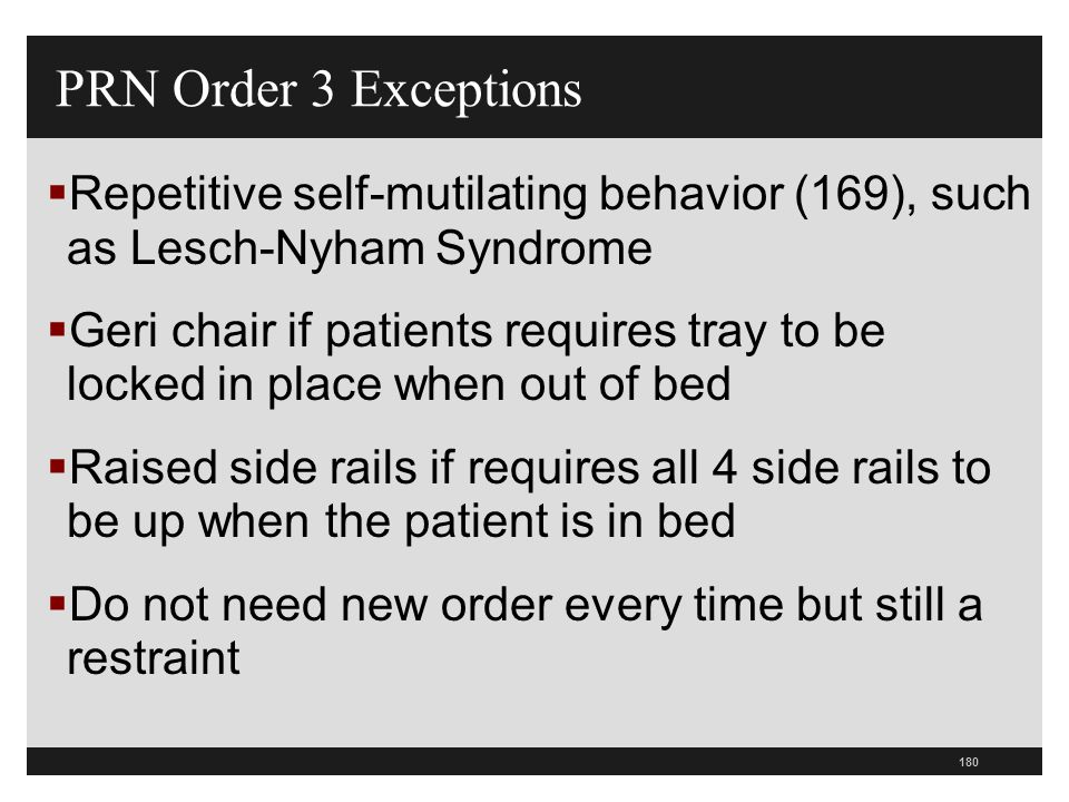 PRN Order 3 Exceptions Repetitive self-mutilating behavior (169), such as Lesch-Nyham Syndrome.