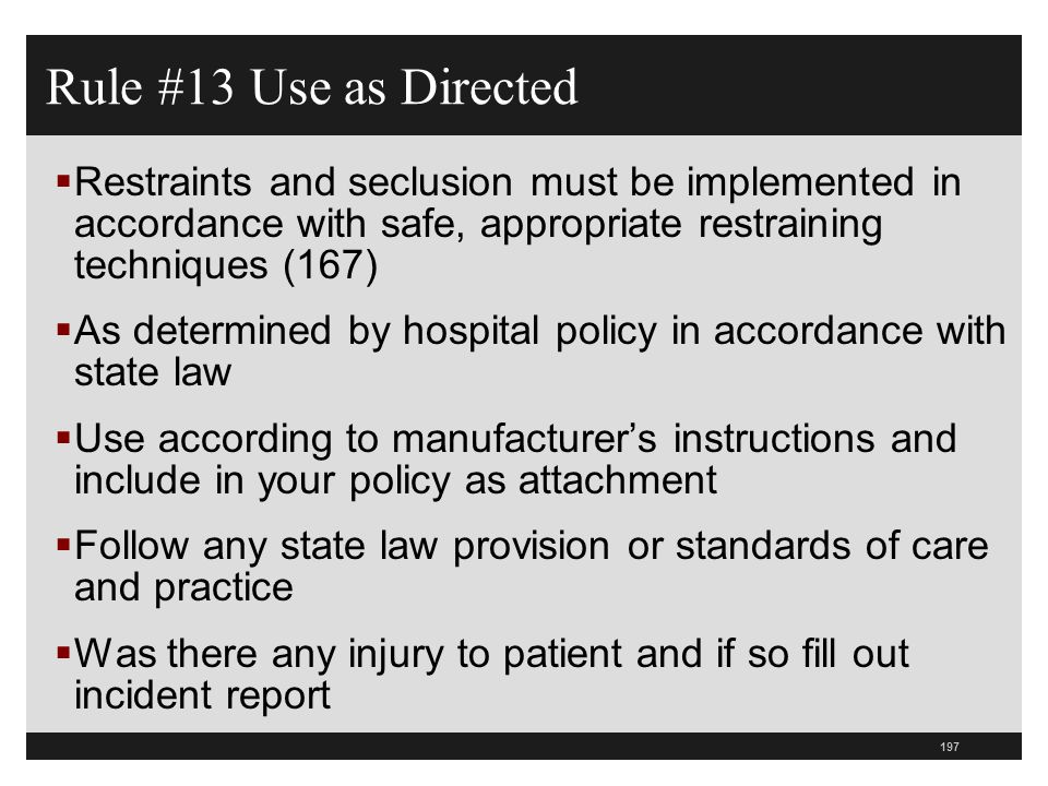 Rule #13 Use as Directed Restraints and seclusion must be implemented in accordance with safe, appropriate restraining techniques (167)