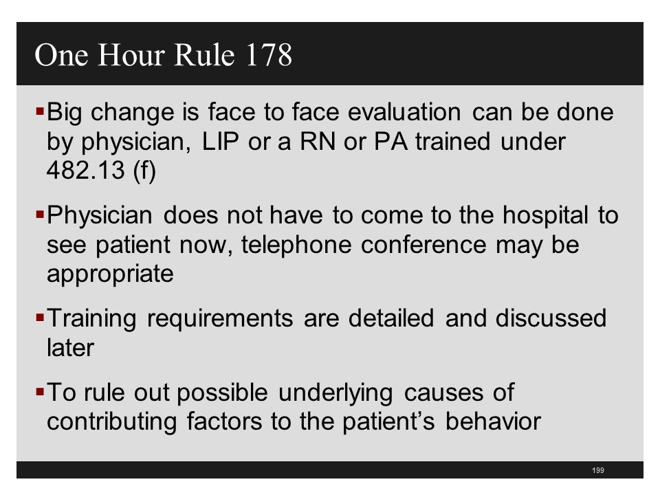 One Hour Rule 178 Big change is face to face evaluation can be done by physician, LIP or a RN or PA trained under 482.13 (f)