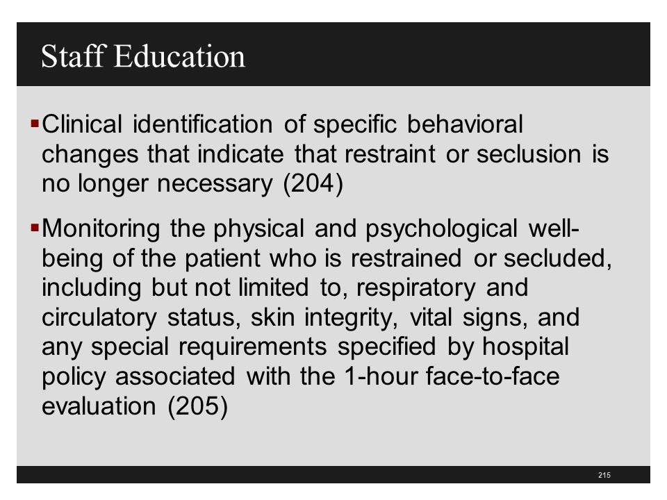 Staff Education Clinical identification of specific behavioral changes that indicate that restraint or seclusion is no longer necessary (204)