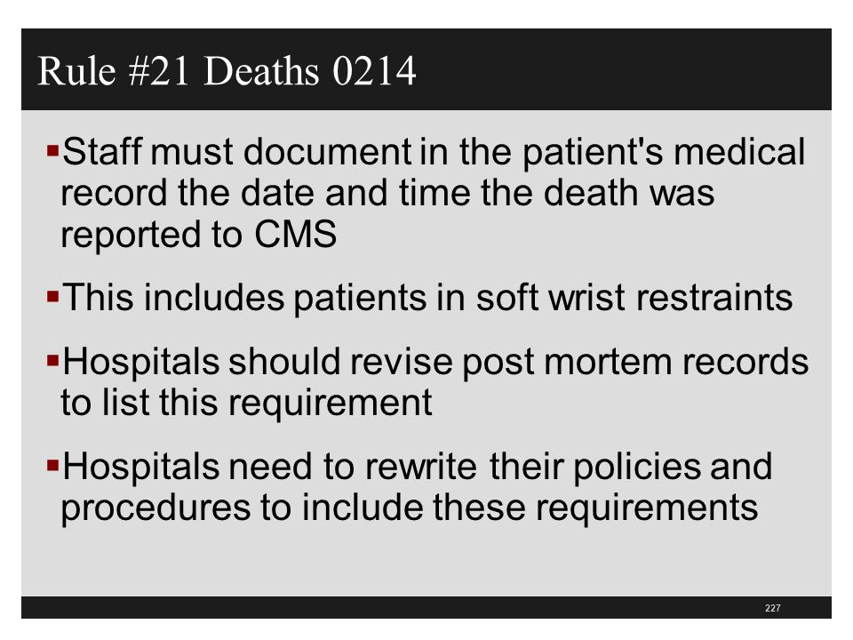 Rule #21 Deaths 0214 Staff must document in the patient s medical record the date and time the death was reported to CMS.