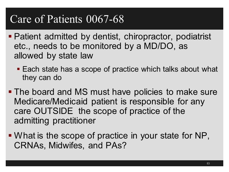 Care of Patients 0067-68 Patient admitted by dentist, chiropractor, podiatrist etc., needs to be monitored by a MD/DO, as allowed by state law.