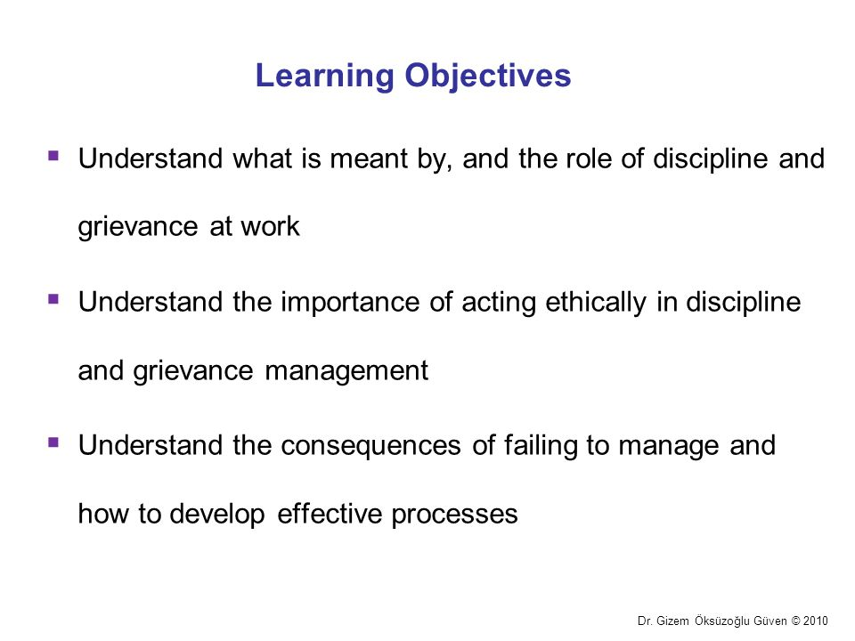 Learning Objectives Understand what is meant by, and the role of discipline and grievance at work.