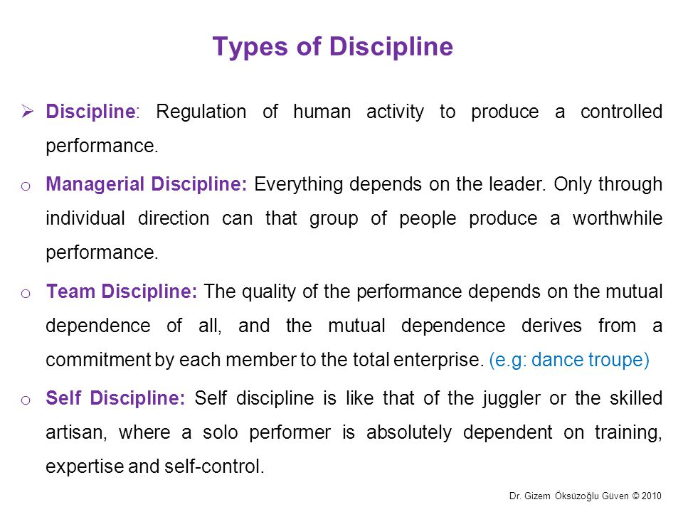 Types of Discipline Discipline: Regulation of human activity to produce a controlled performance.
