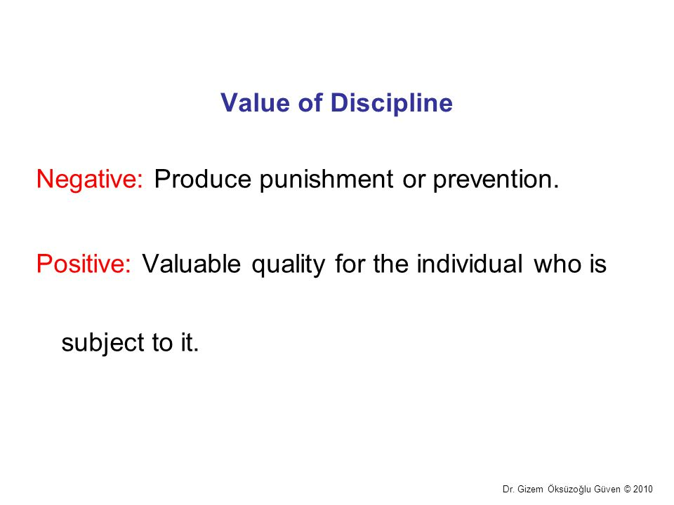 Value of Discipline Negative: Produce punishment or prevention. Positive: Valuable quality for the individual who is subject to it.