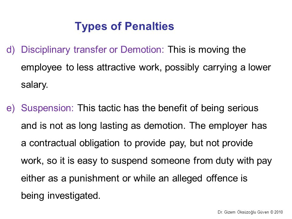 Types of Penalties Disciplinary transfer or Demotion: This is moving the employee to less attractive work, possibly carrying a lower salary.