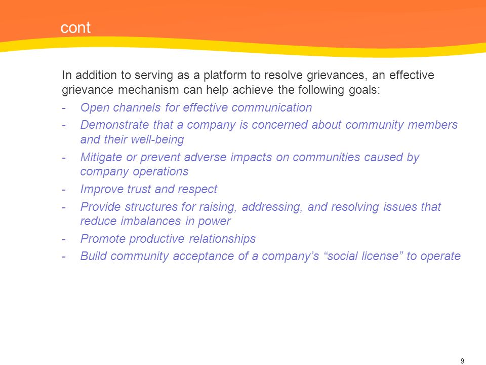 cont In addition to serving as a platform to resolve grievances, an effective grievance mechanism can help achieve the following goals: