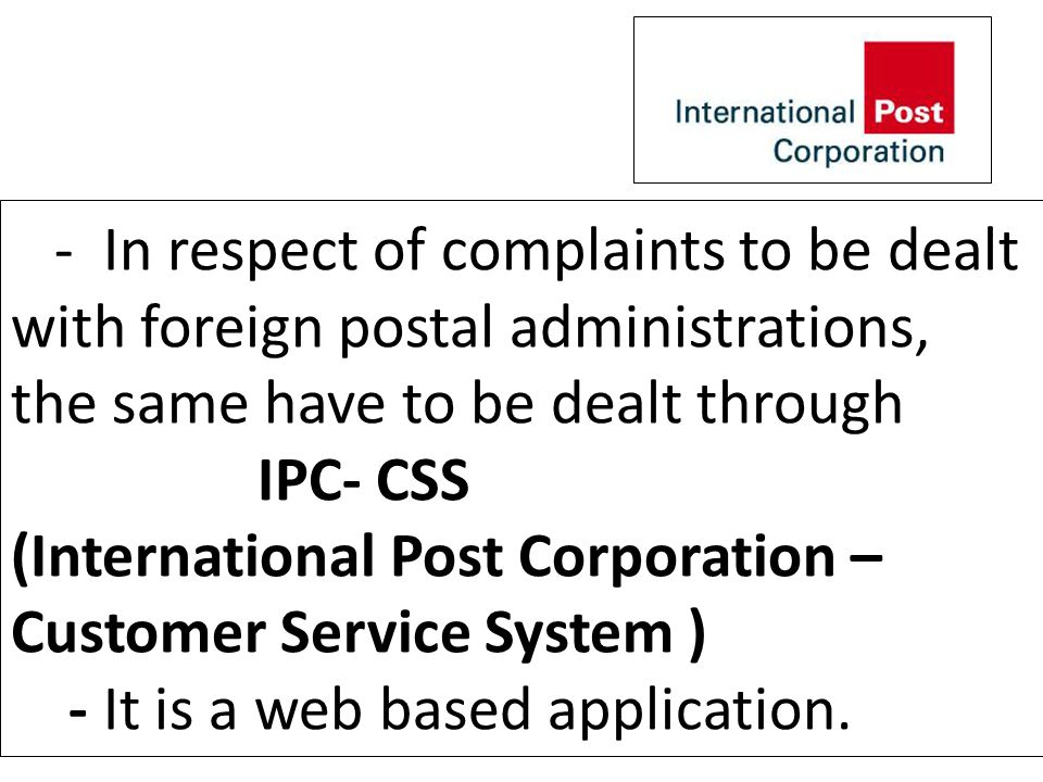 - In respect of complaints to be dealt with foreign postal administrations, the same have to be dealt through IPC- CSS (International Post Corporation – Customer Service System ) - It is a web based application.