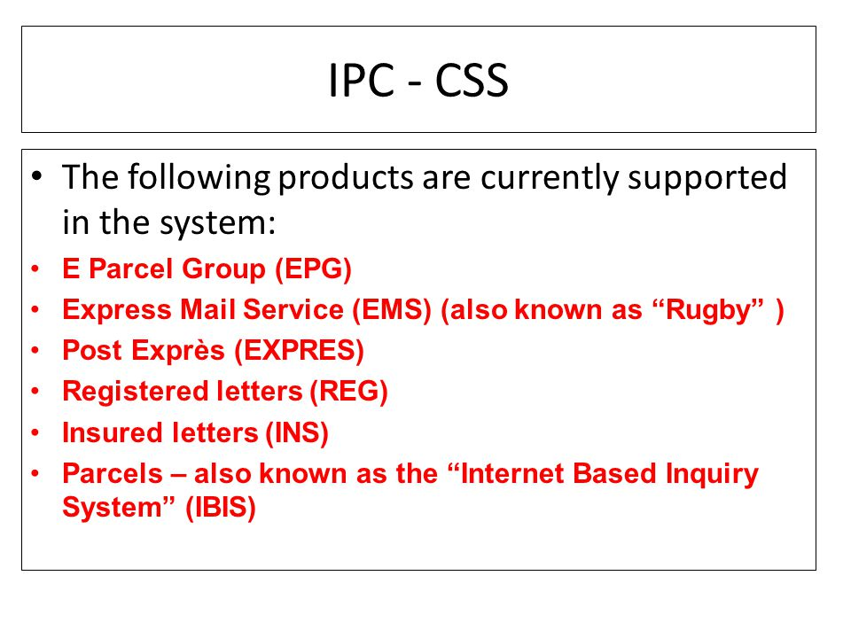 IPC - CSS The following products are currently supported in the system: E Parcel Group (EPG) Express Mail Service (EMS) (also known as Rugby )
