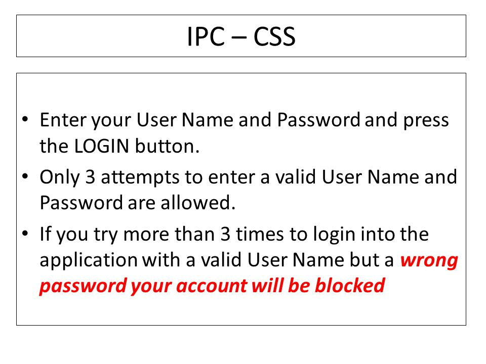 IPC – CSS Enter your User Name and Password and press the LOGIN button. Only 3 attempts to enter a valid User Name and Password are allowed.