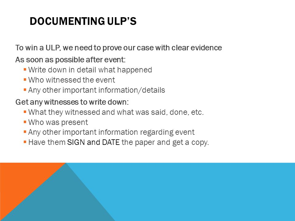 Documenting ULP's To win a ULP, we need to prove our case with clear evidence. As soon as possible after event: