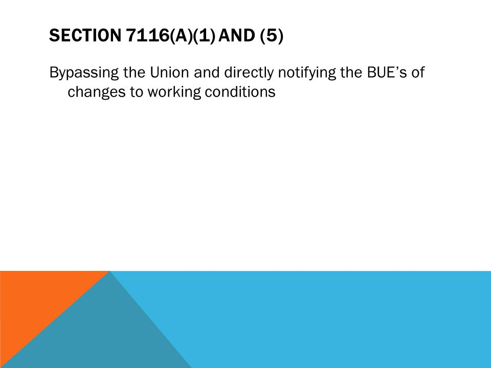 Section 7116(a)(1) and (5) Bypassing the Union and directly notifying the BUE's of changes to working conditions.