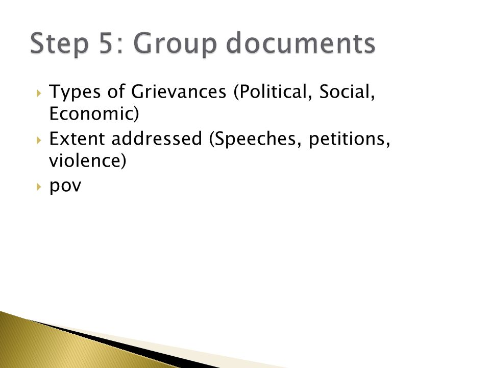 Step 5: Group documents Types of Grievances (Political, Social, Economic) Extent addressed (Speeches, petitions, violence)