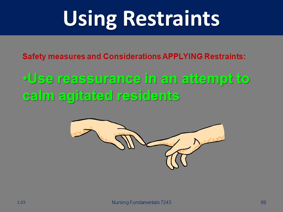 Using Restraints Safety measures and Considerations APPLYING Restraints: Use reassurance in an attempt to calm agitated residents.