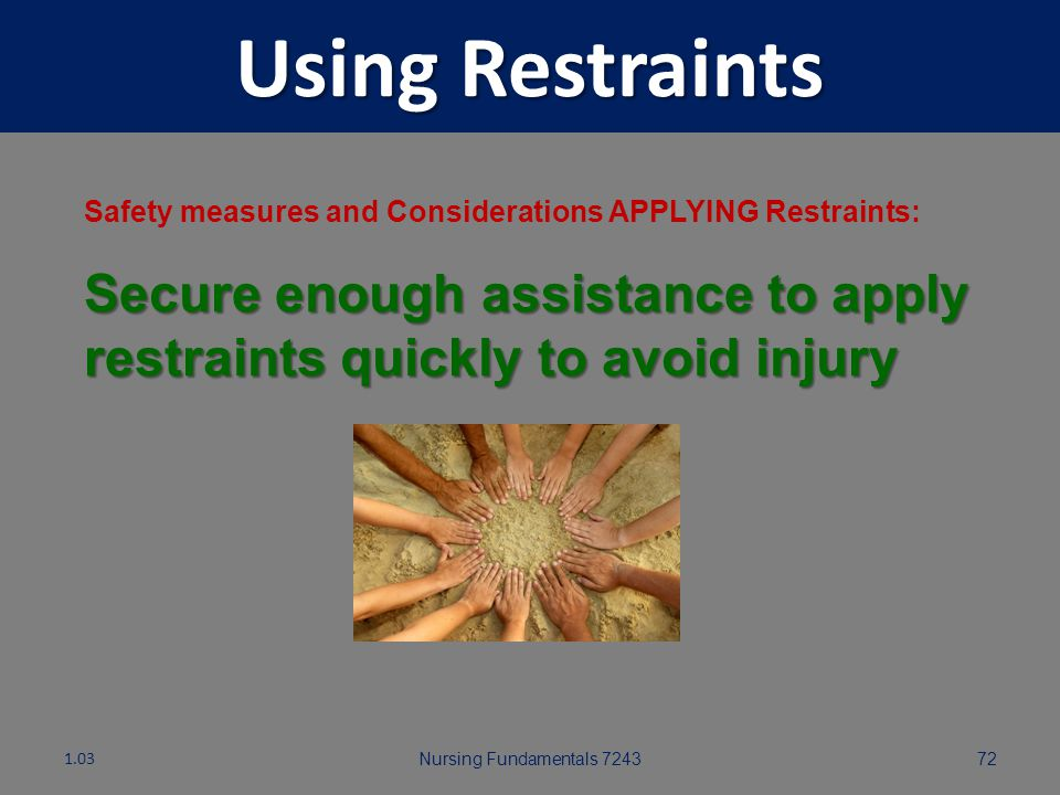 Using Restraints Safety measures and Considerations APPLYING Restraints: Secure enough assistance to apply restraints quickly to avoid injury.