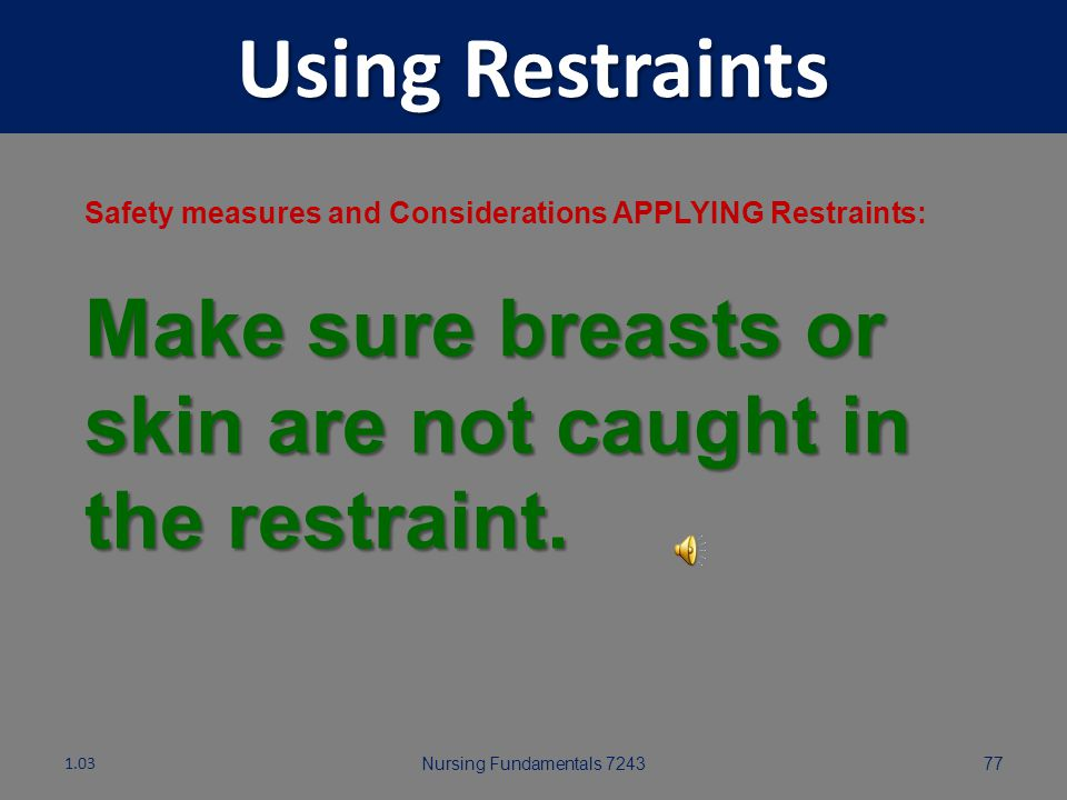 Using Restraints Safety measures and Considerations APPLYING Restraints: Make sure breasts or skin are not caught in the restraint.