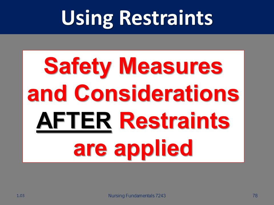 Safety Measures and Considerations AFTER Restraints are applied