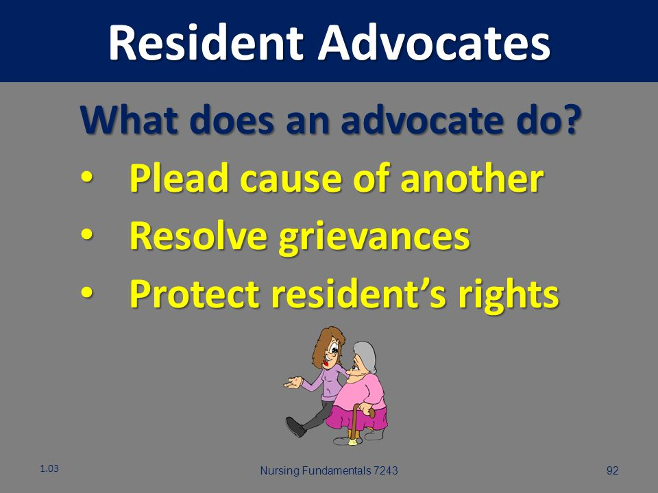 Resident Advocates What does an advocate do Plead cause of another