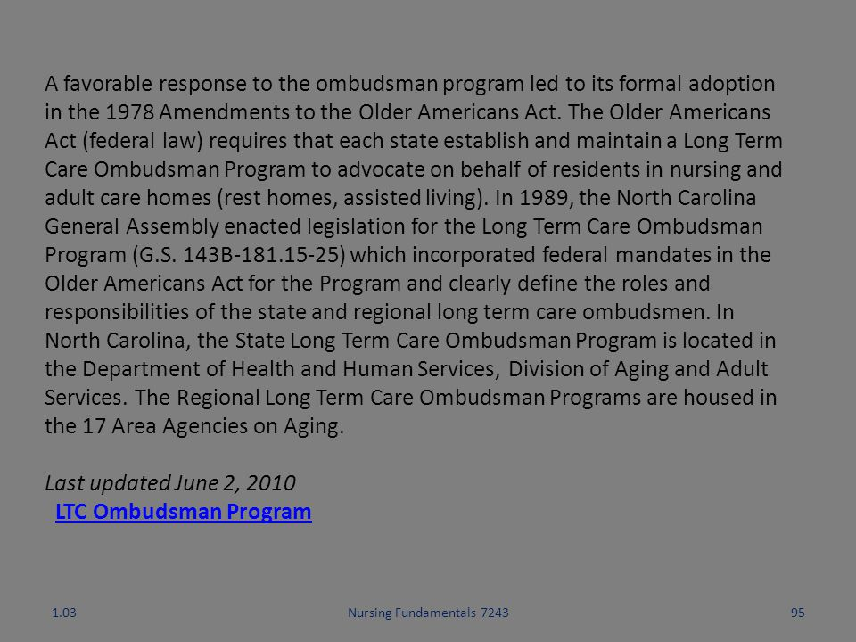 A favorable response to the ombudsman program led to its formal adoption in the 1978 Amendments to the Older Americans Act. The Older Americans Act (federal law) requires that each state establish and maintain a Long Term Care Ombudsman Program to advocate on behalf of residents in nursing and adult care homes (rest homes, assisted living). In 1989, the North Carolina General Assembly enacted legislation for the Long Term Care Ombudsman Program (G.S. 143B-181.15-25) which incorporated federal mandates in the Older Americans Act for the Program and clearly define the roles and responsibilities of the state and regional long term care ombudsmen. In North Carolina, the State Long Term Care Ombudsman Program is located in the Department of Health and Human Services, Division of Aging and Adult Services. The Regional Long Term Care Ombudsman Programs are housed in the 17 Area Agencies on Aging.