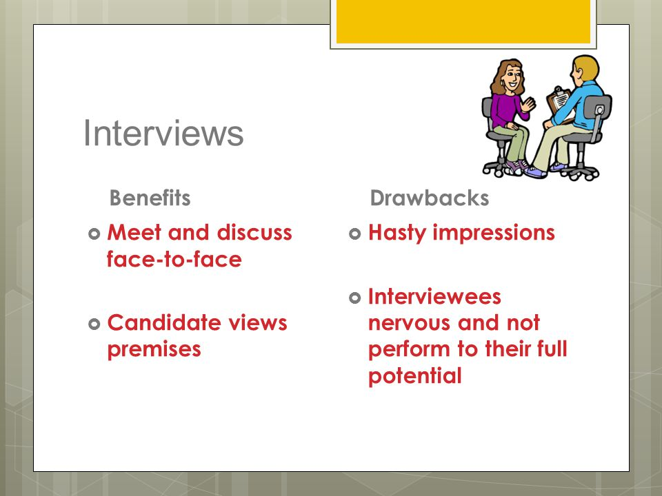 Interviews Benefits Drawbacks Meet and discuss face-to-face
