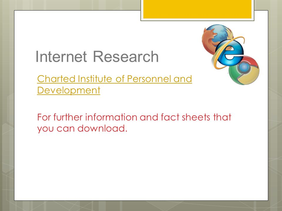Internet Research Charted Institute of Personnel and Development For further information and fact sheets that you can download.