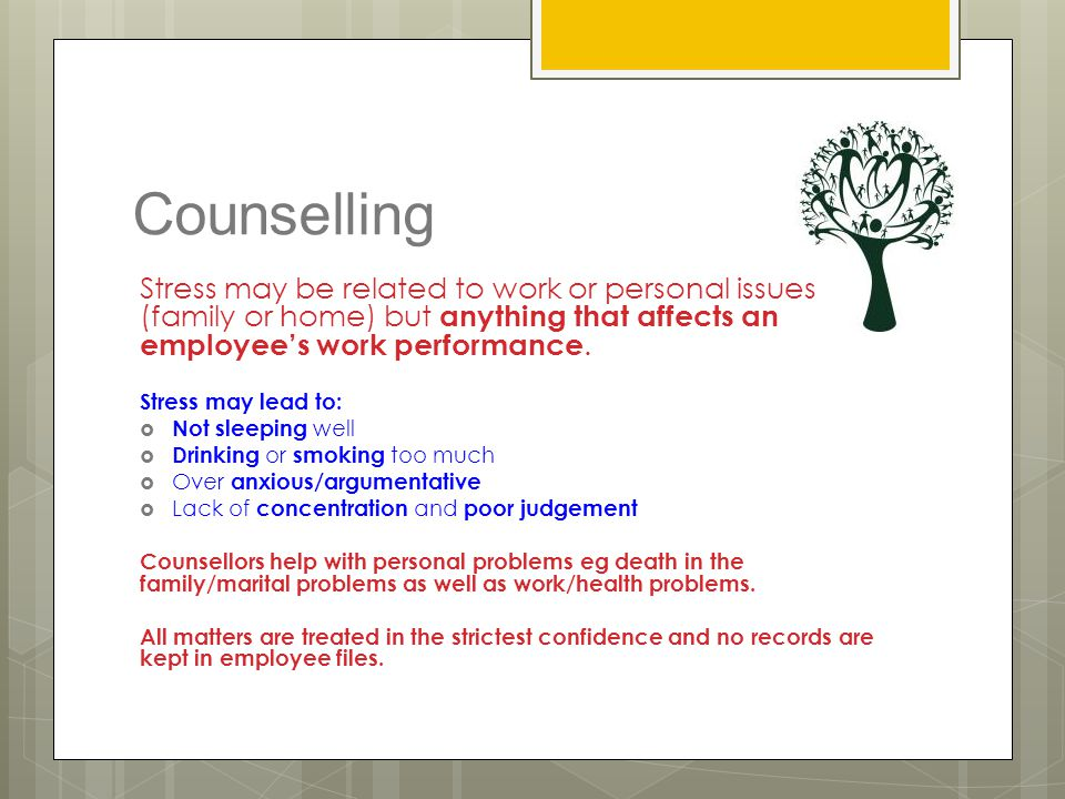 Counselling Stress may be related to work or personal issues (family or home) but anything that affects an employee's work performance.