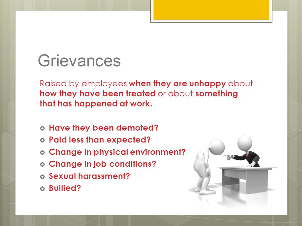 Grievances Raised by employees when they are unhappy about how they have been treated or about something that has happened at work.