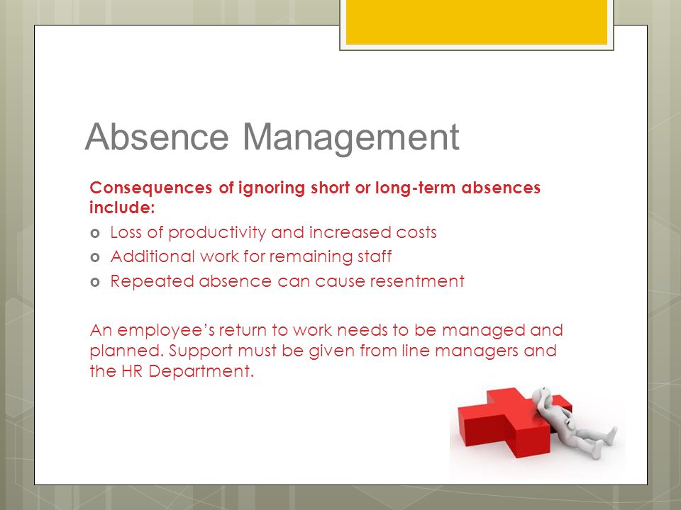 Absence Management Consequences of ignoring short or long-term absences include: Loss of productivity and increased costs.