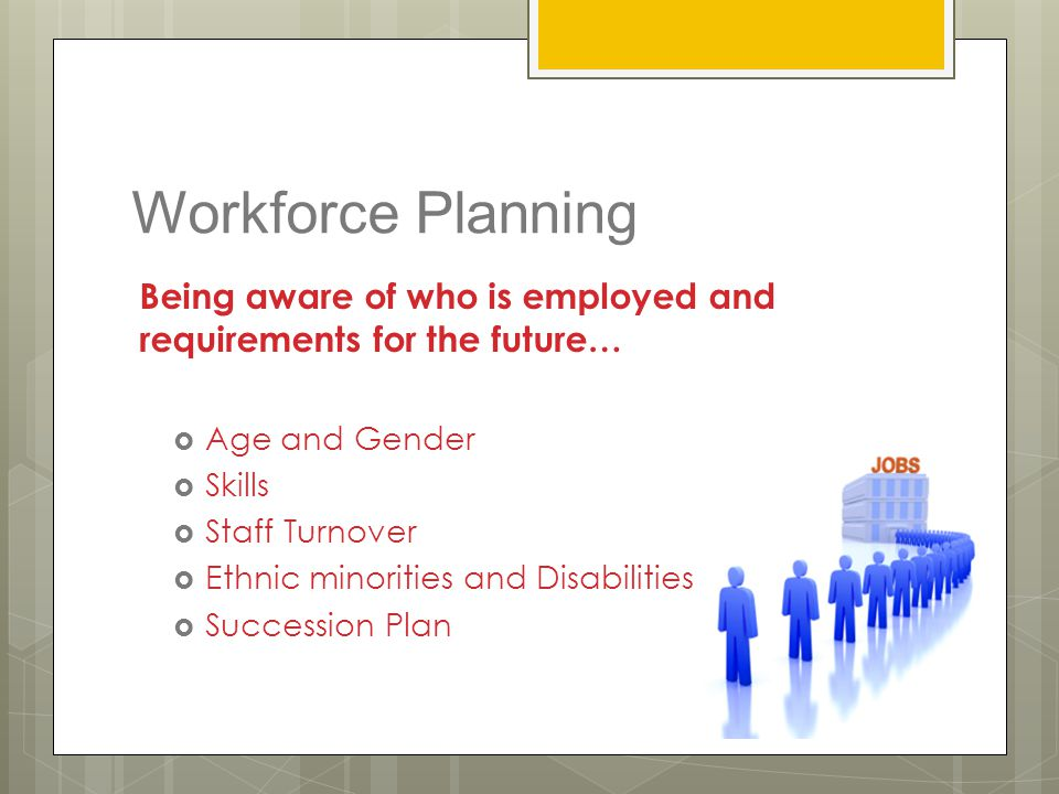 Workforce Planning Being aware of who is employed and requirements for the future… Age and Gender.