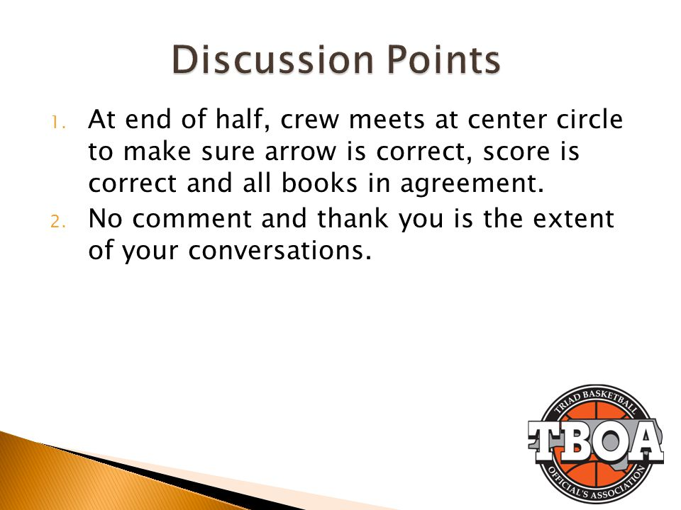 Discussion Points At end of half, crew meets at center circle to make sure arrow is correct, score is correct and all books in agreement.