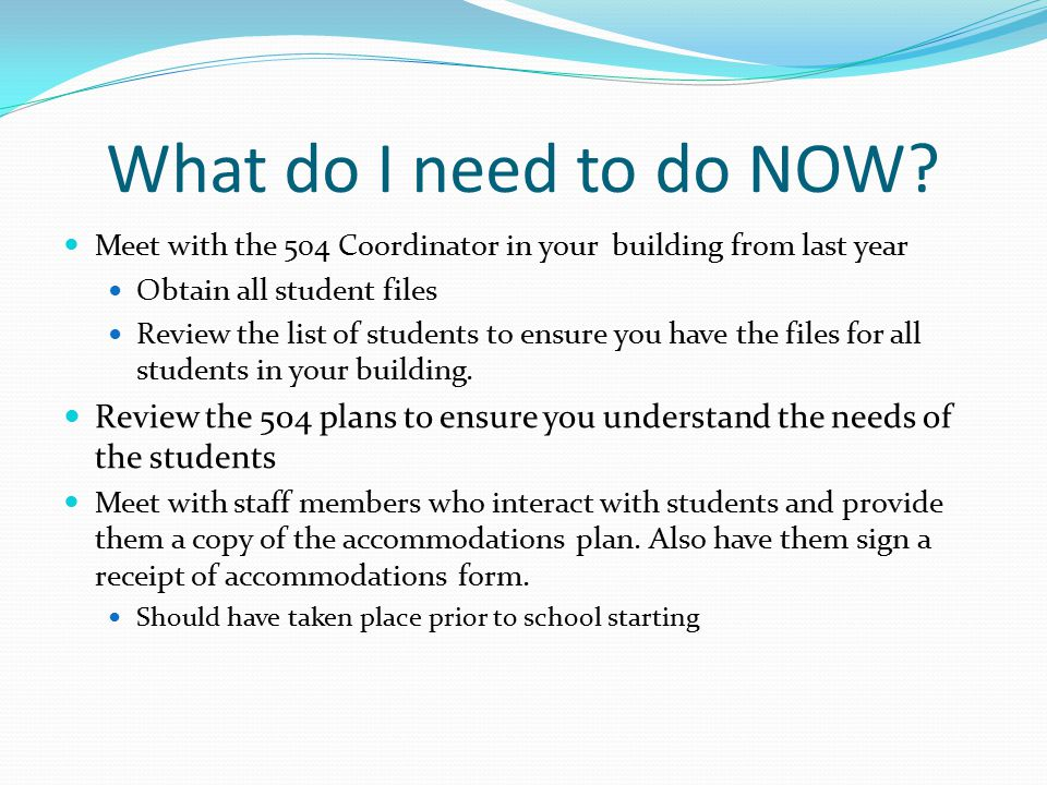 What do I need to do NOW Meet with the 504 Coordinator in your building from last year. Obtain all student files.