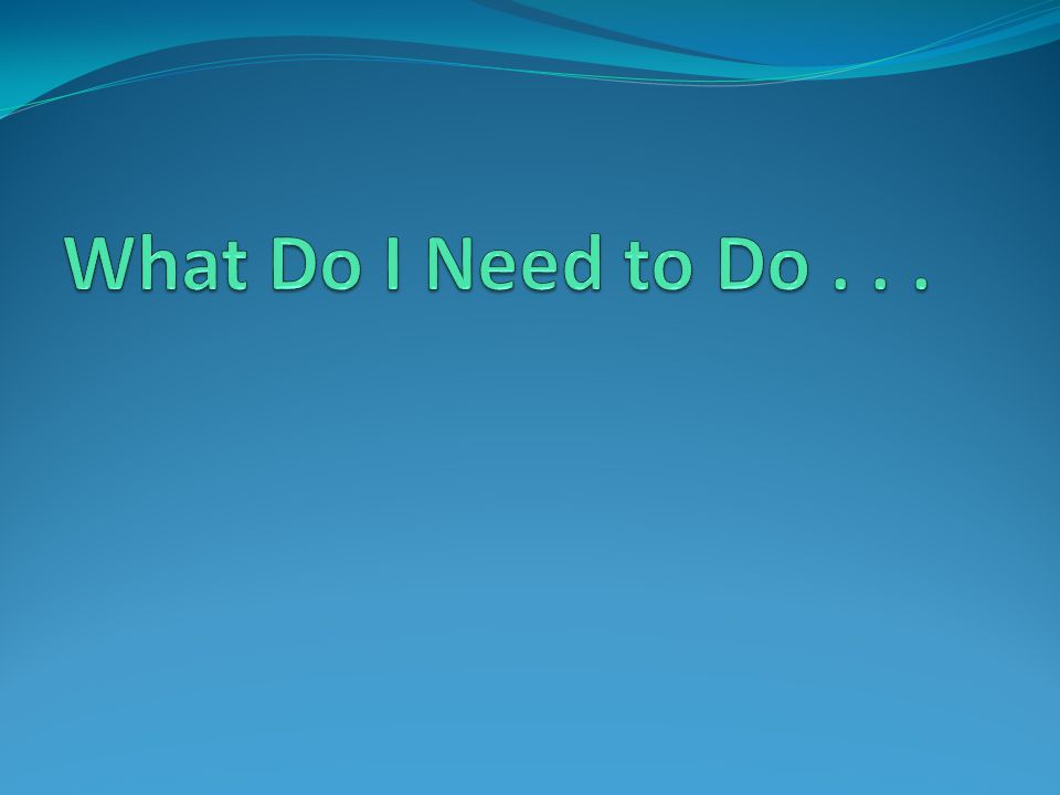 What Do I Need to Do . . .