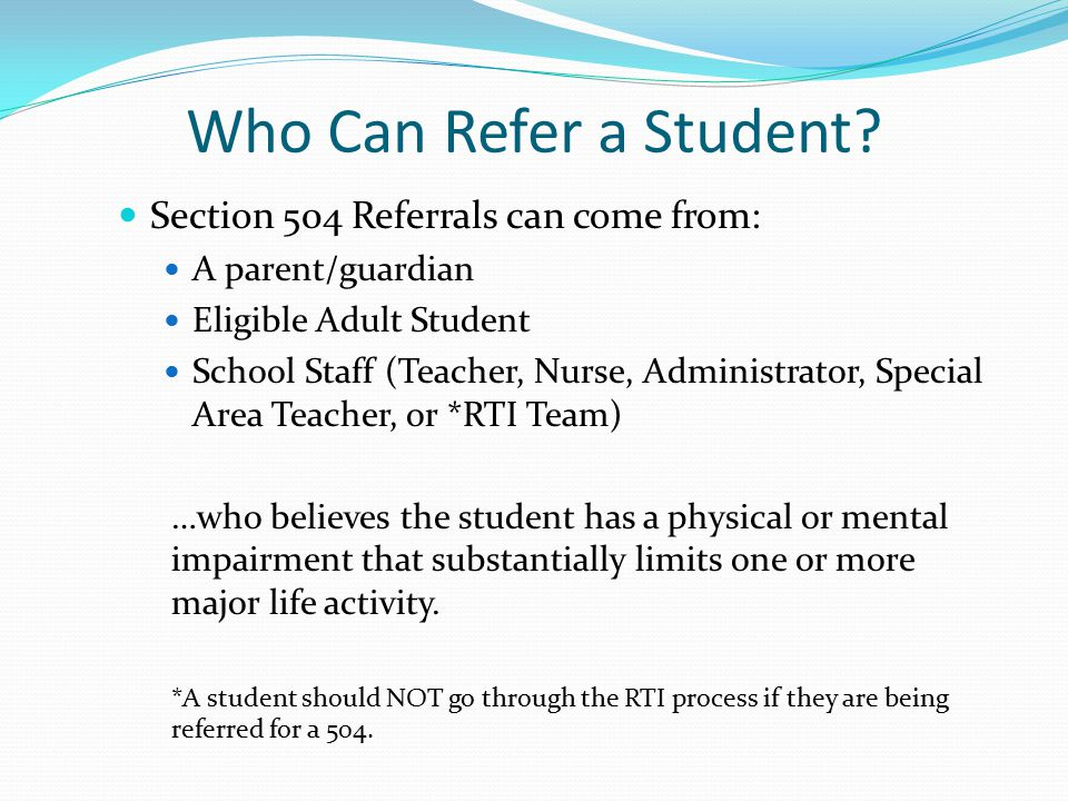 Who Can Refer a Student Section 504 Referrals can come from: