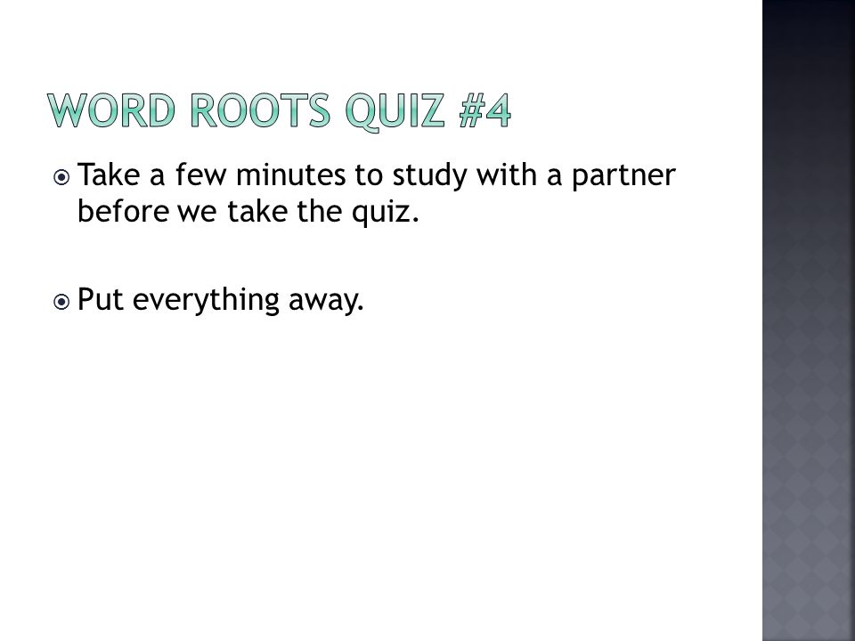 Word Roots Quiz #4 Take a few minutes to study with a partner before we take the quiz.
