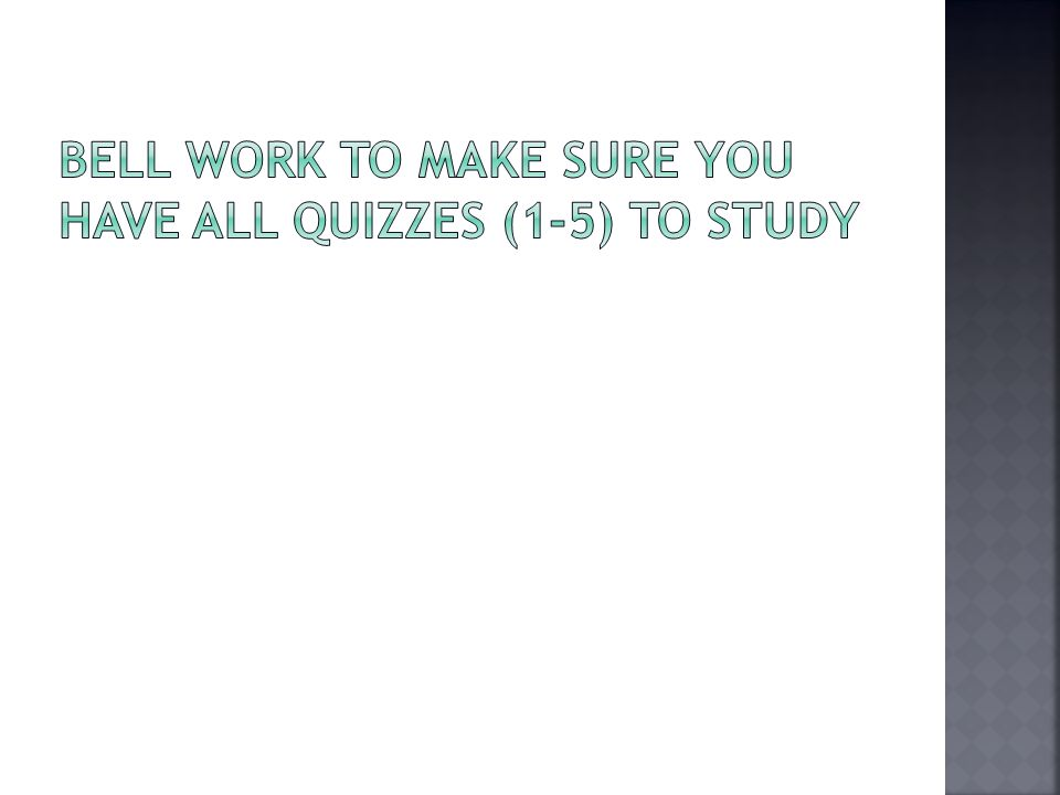Bell Work to Make sure you have ALL Quizzes (1-5) to study