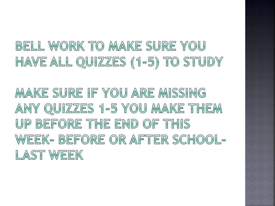 Bell Work to Make sure you have ALL Quizzes (1-5) to study Make sure if you are missing any quizzes 1-5 you make them up before the end of this week- Before or after school- Last Week